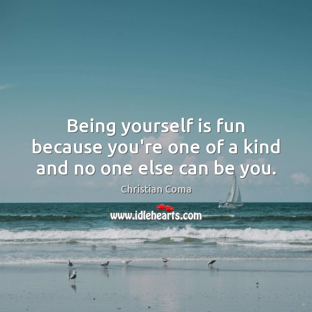 Being yourself is fun because you're one of a kind and no one else can be you. Image
