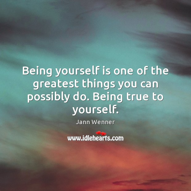 Being yourself is one of the greatest things you can possibly do. Being true to yourself. Image