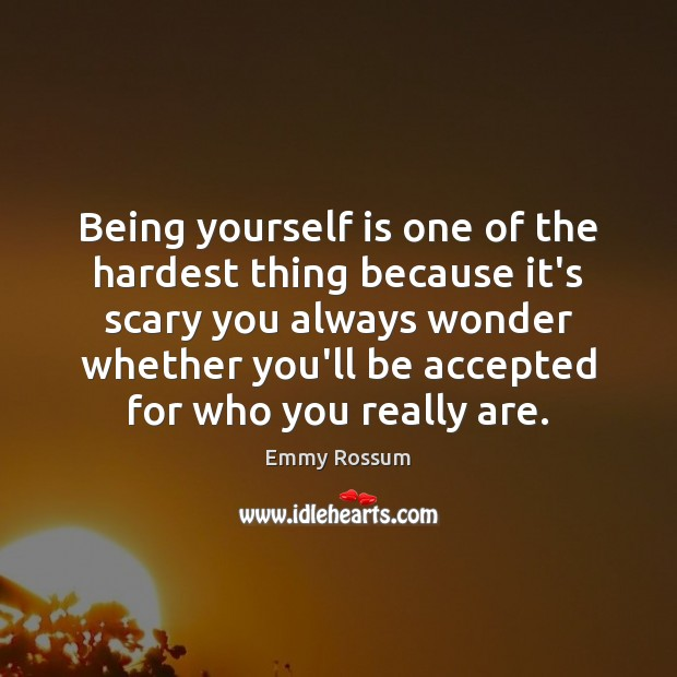 Being yourself is one of the hardest thing because it's scary you Emmy Rossum Picture Quote