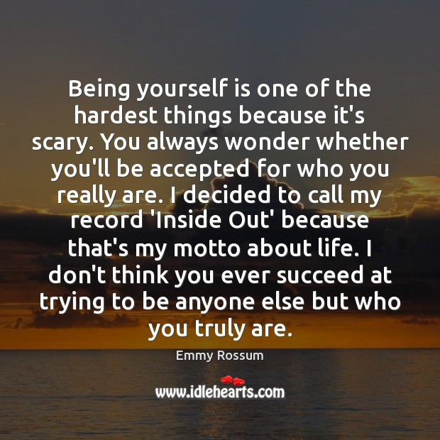 Being yourself is one of the hardest things because it's scary. You Emmy Rossum Picture Quote