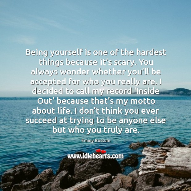 Being yourself is one of the hardest things because it's scary. You always wonder whether you'll Emmy Rossum Picture Quote