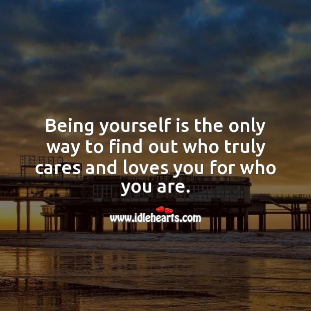 Being yourself is the only way to find out who truly cares and loves you. Image