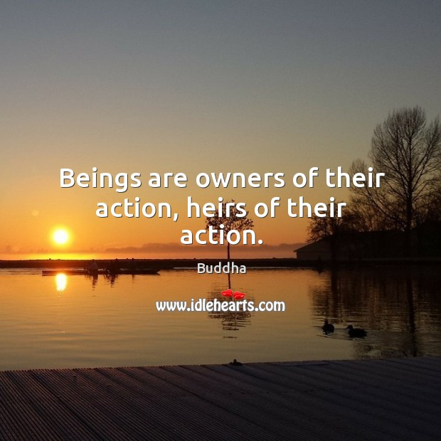Beings are owners of their action, heirs of their action. Buddha Picture Quote