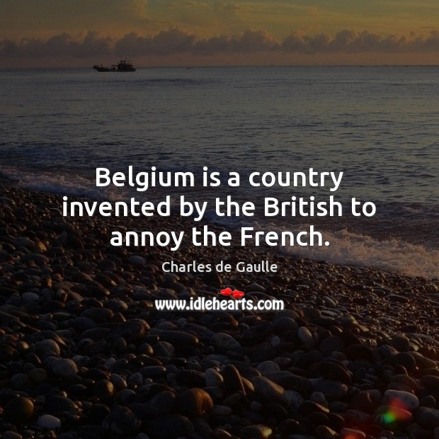 Belgium is a country invented by the British to annoy the French. Image