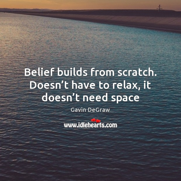 Belief builds from scratch. Doesn't have to relax, it doesn't need space Image