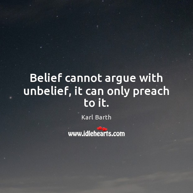 Belief cannot argue with unbelief, it can only preach to it. Karl Barth Picture Quote
