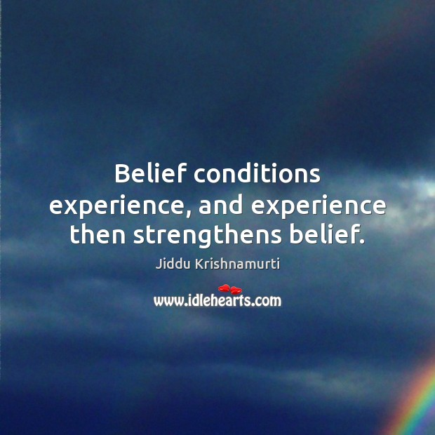 Belief conditions experience, and experience then strengthens belief. Image
