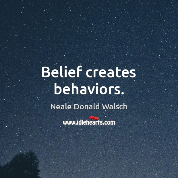 Belief creates behaviors. Neale Donald Walsch Picture Quote