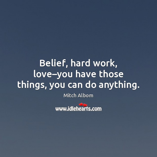 Image, Belief, hard work, love–you have those things, you can do anything.