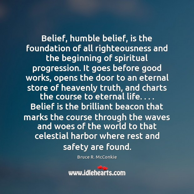 Belief, humble belief, is the foundation of all righteousness and the beginning Belief Quotes Image