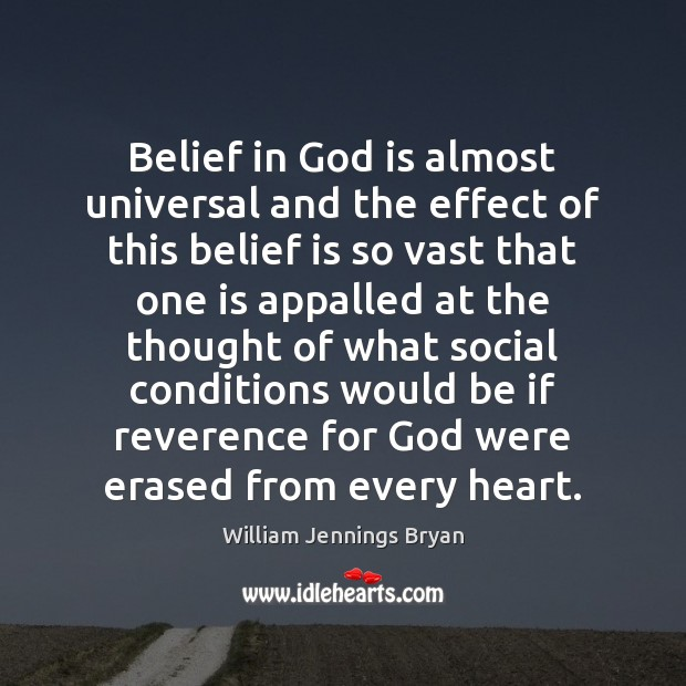 Belief in God is almost universal and the effect of this belief William Jennings Bryan Picture Quote