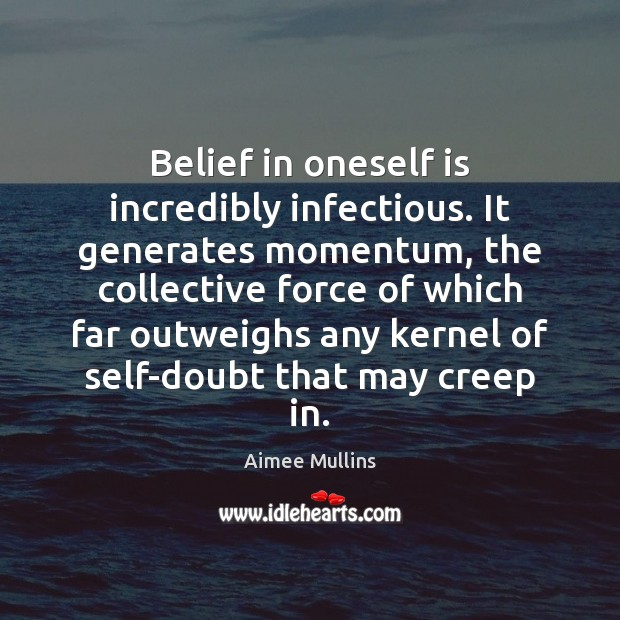 Belief in oneself is incredibly infectious. It generates momentum, the collective force Image