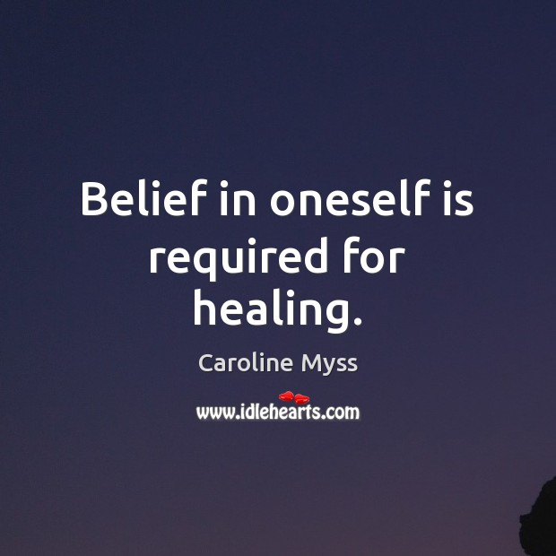 Belief in oneself is required for healing. Caroline Myss Picture Quote