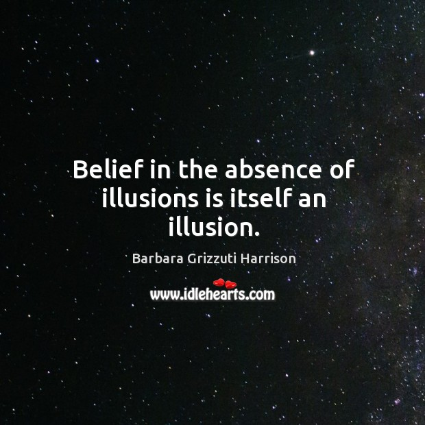 Belief in the absence of illusions is itself an illusion. Image