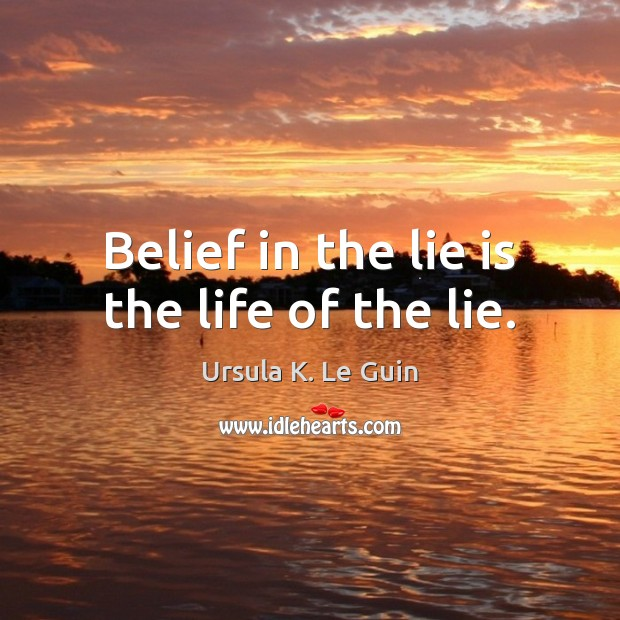 Belief in the lie is the life of the lie. Ursula K. Le Guin Picture Quote