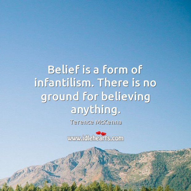 Belief is a form of infantilism. There is no ground for believing anything. Belief Quotes Image