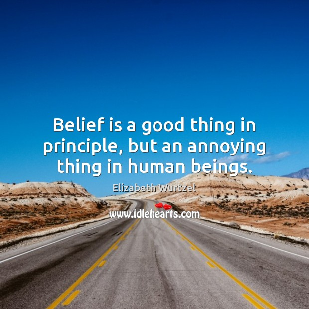 Belief is a good thing in principle, but an annoying thing in human beings. Image