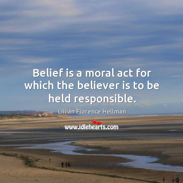 Belief is a moral act for which the believer is to be held responsible. Belief Quotes Image