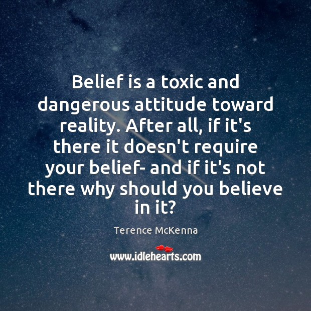 Belief is a toxic and dangerous attitude toward reality. After all, if Image