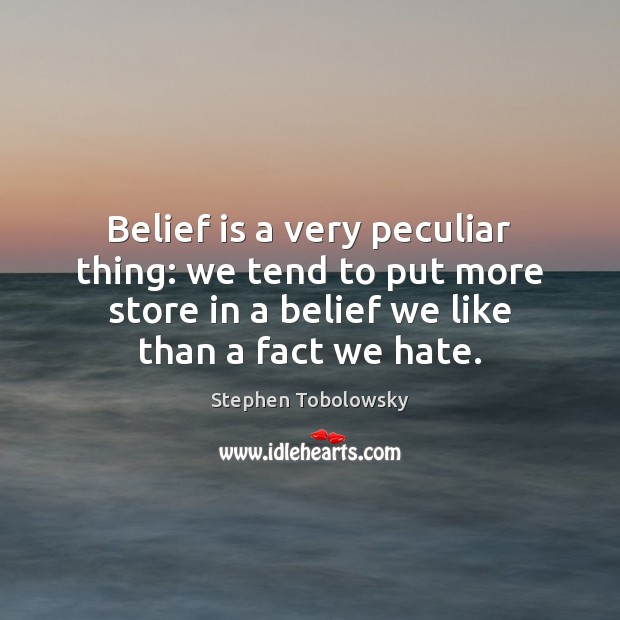 Belief is a very peculiar thing: we tend to put more store Belief Quotes Image