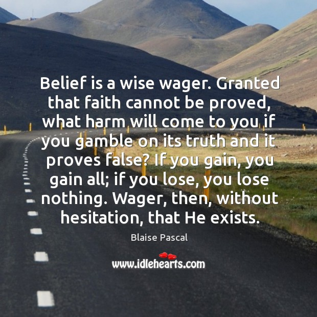 Belief is a wise wager. Granted that faith cannot be proved, what harm will come to you if Belief Quotes Image