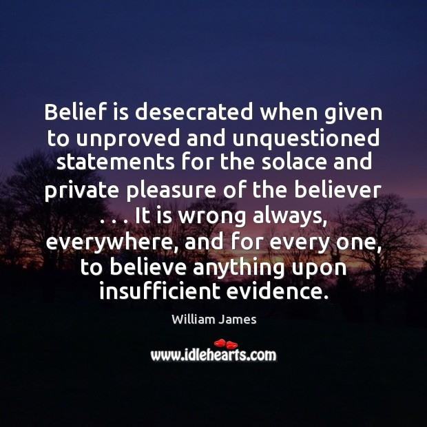 Belief is desecrated when given to unproved and unquestioned statements for the Belief Quotes Image