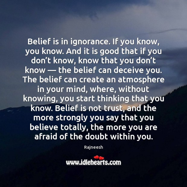Belief is in ignorance. If you know, you know. And it is Belief Quotes Image