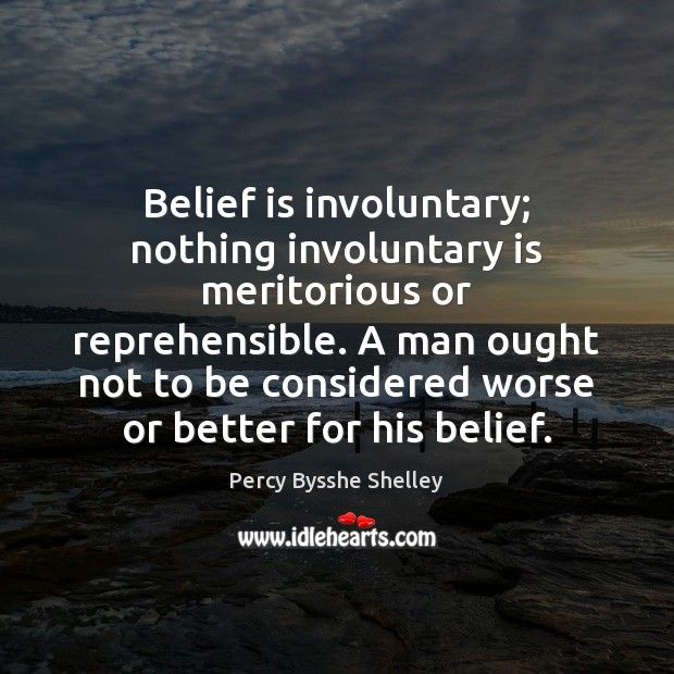 Belief is involuntary; nothing involuntary is meritorious or reprehensible. A man ought Belief Quotes Image