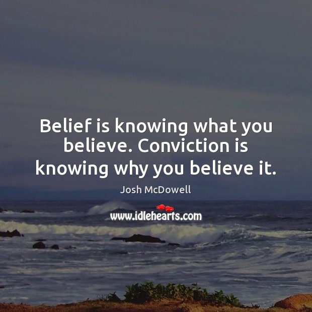 Belief is knowing what you believe. Conviction is knowing why you believe it. Belief Quotes Image