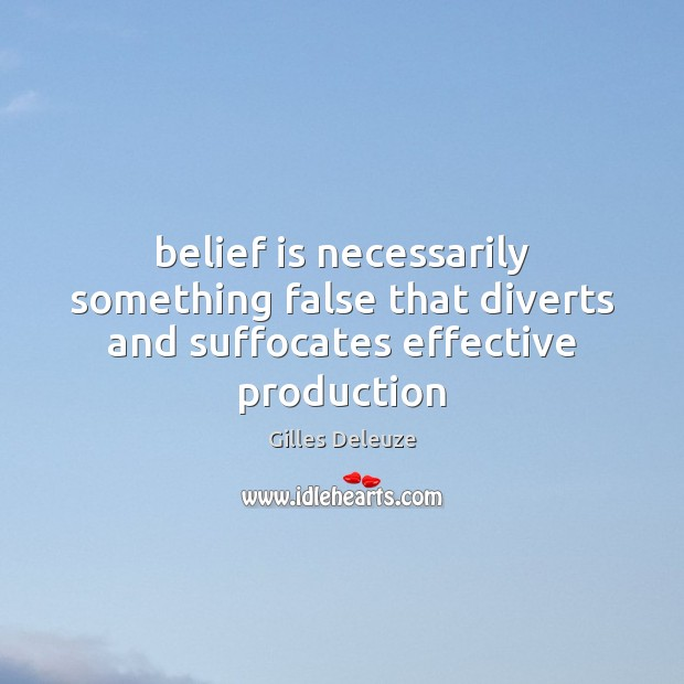 Belief is necessarily something false that diverts and suffocates effective production Image