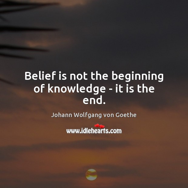 Belief is not the beginning of knowledge – it is the end. Belief Quotes Image
