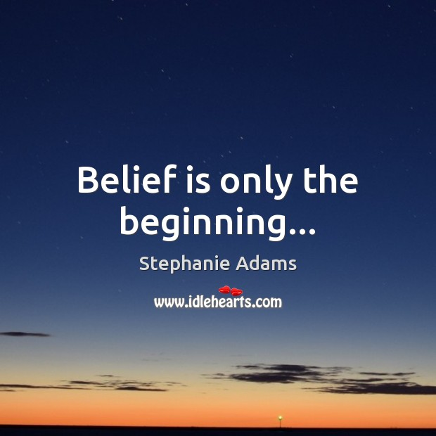 Belief is only the beginning… Belief Quotes Image