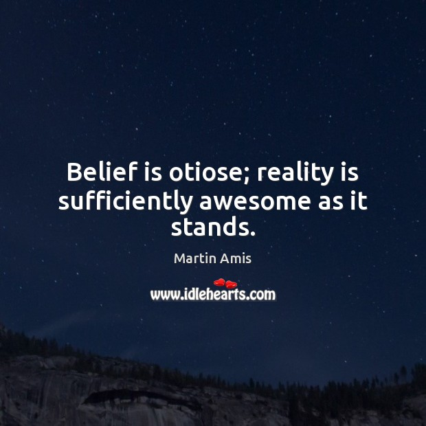 Belief is otiose; reality is sufficiently awesome as it stands. Image