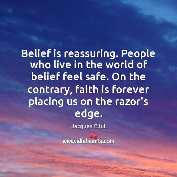 Belief is reassuring. People who live in the world of belief feel Jacques Ellul Picture Quote
