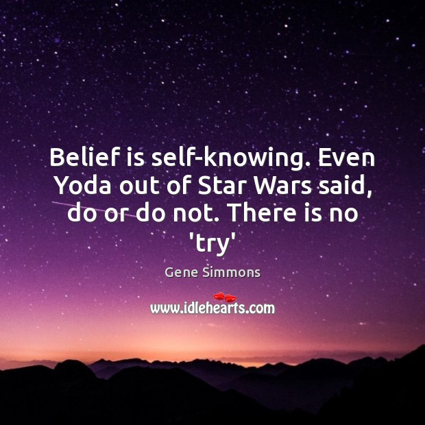 Belief is self-knowing. Even Yoda out of Star Wars said, do or do not. There is no 'try' Belief Quotes Image