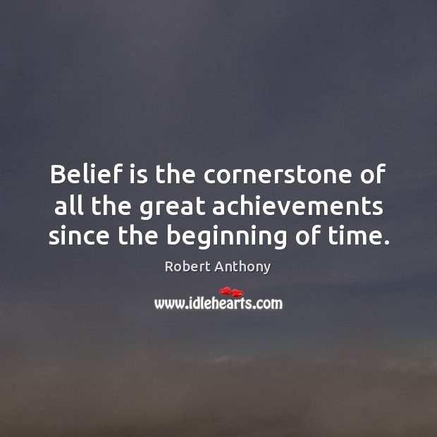 Belief is the cornerstone of all the great achievements since the beginning of time. Image