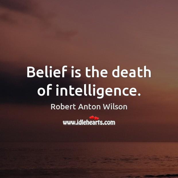Belief is the death of intelligence. Robert Anton Wilson Picture Quote