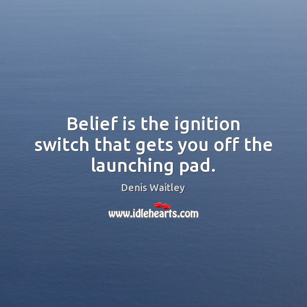 Belief is the ignition switch that gets you off the launching pad. Belief Quotes Image
