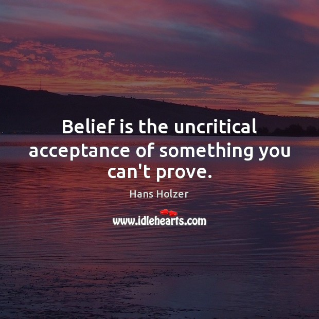 Belief is the uncritical acceptance of something you can't prove. Image