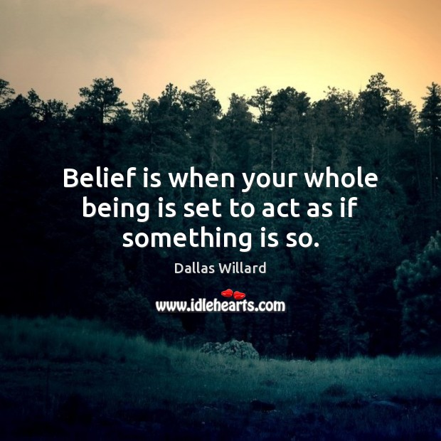 Image, Belief is when your whole being is set to act as if something is so.