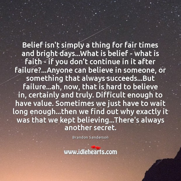 Belief isn't simply a thing for fair times and bright days…What Brandon Sanderson Picture Quote