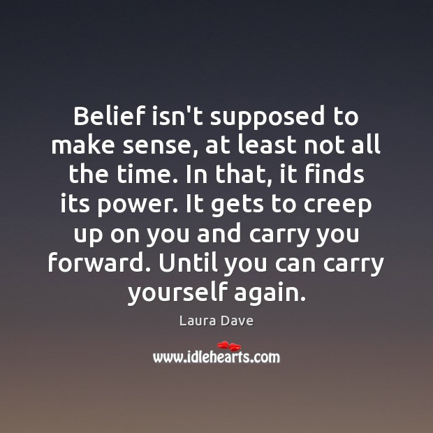 Belief isn't supposed to make sense, at least not all the time. Laura Dave Picture Quote