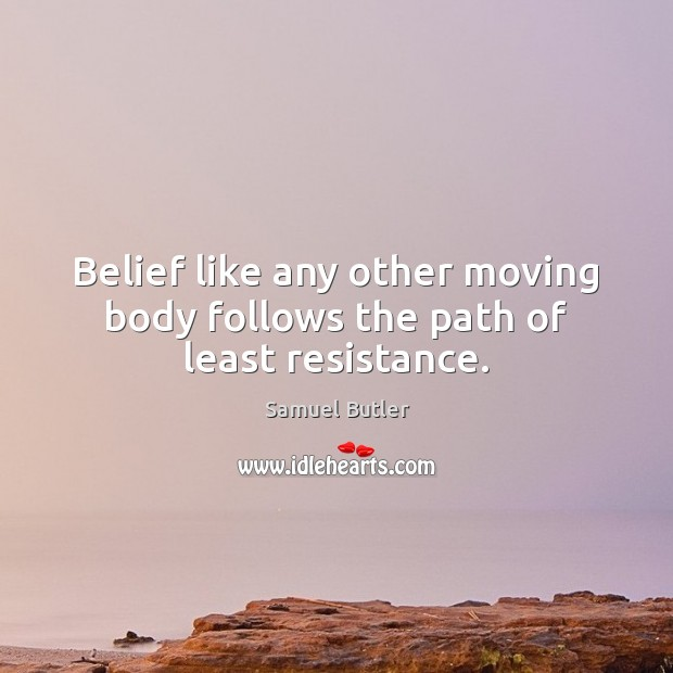 Belief like any other moving body follows the path of least resistance. Samuel Butler Picture Quote