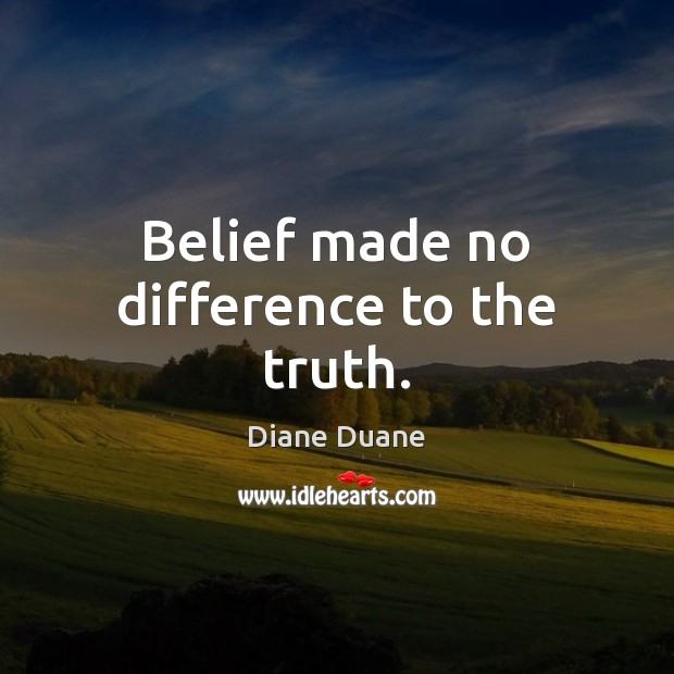 Belief made no difference to the truth. Diane Duane Picture Quote