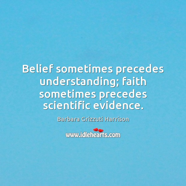 Image, Belief sometimes precedes understanding; faith sometimes precedes scientific evidence.