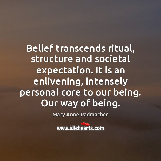 Belief transcends ritual, structure and societal expectation. It is an enlivening, intensely Mary Anne Radmacher Picture Quote