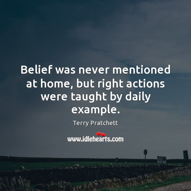 Belief was never mentioned at home, but right actions were taught by daily example. Terry Pratchett Picture Quote
