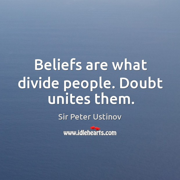 Beliefs are what divide people. Doubt unites them. Sir Peter Ustinov Picture Quote