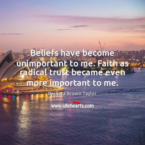 Beliefs have become unimportant to me. Faith as radical trust became even Barbara Brown Taylor Picture Quote