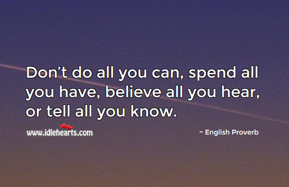 Don't do all you can, spend all you have, believe all you hear, or tell all you know. English Proverbs Image